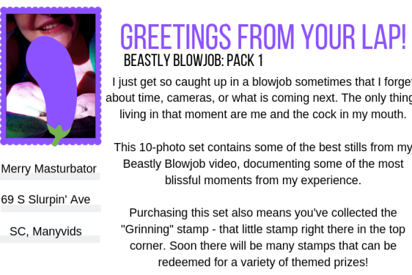 "White graphic designed to simulate the back of a postcard. The postcard heading reads: ""Greetings from your lap!"" in purple text. The sub-heading reads, ""Beastly Blowjob: Pack 1"". The postcard is addressed to: ""Merry Masturbator, 69 S. Slurpin' Ave, SC, ManyVids."" The stamp on the postcard is a still from the Beastly Blowjob video of Sugar grinning a few inches behind the cock they're sucking, their face only visible from below the nose, lips slick and reddened from use and strings of saliva gleaming between their lips and their partner's glans. Their hands are wrapped around the base of their partner's cock that has been censored with an eggplant emoji, with Sugar's long fingernails painted sparkly blue. The extra text on the postcard reads: ""I just get so caught up in a blowjob sometimes that I forget about time, cameras, or what is coming next. The only things living in that moment are me and the cock in my mouth. This 10-photo set contains some of the best stills from my Beastly Blowjob video, documenting some of the most blissful moments from my experience. Purchasing this set also means you've collected the 'Grinning' stamp - that little stamp right there in the top corner. Soon there will be many stamps that can be redeemed for a variety of themed prizes!"""