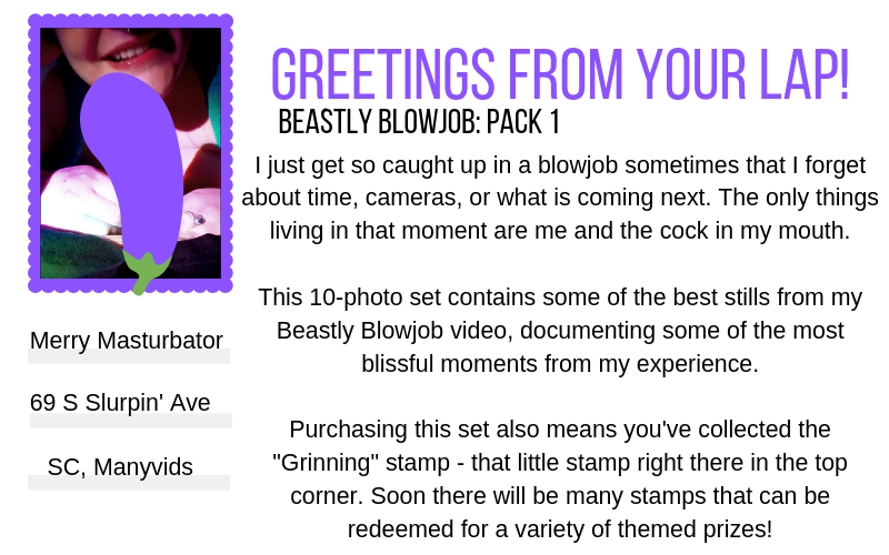 """White graphic designed to simulate the back of a postcard. The postcard heading reads: """"Greetings from your lap!"""" in purple text. The sub-heading reads, """"Beastly Blowjob: Pack 1"""". The postcard is addressed to: """"Merry Masturbator, 69 S. Slurpin' Ave, SC, ManyVids."""" The stamp on the postcard is a still from the Beastly Blowjob video of Sugar grinning a few inches behind the cock they're sucking, their face only visible from below the nose, lips slick and reddened from use and strings of saliva gleaming between their lips and their partner's glans. Their hands are wrapped around the base of their partner's cock that has been censored with an eggplant emoji, with Sugar's long fingernails painted sparkly blue. The extra text on the postcard reads: """"I just get so caught up in a blowjob sometimes that I forget about time, cameras, or what is coming next. The only things living in that moment are me and the cock in my mouth. This 10-photo set contains some of the best stills from my Beastly Blowjob video, documenting some of the most blissful moments from my experience. Purchasing this set also means you've collected the 'Grinning' stamp - that little stamp right there in the top corner. Soon there will be many stamps that can be redeemed for a variety of themed prizes!"""""""